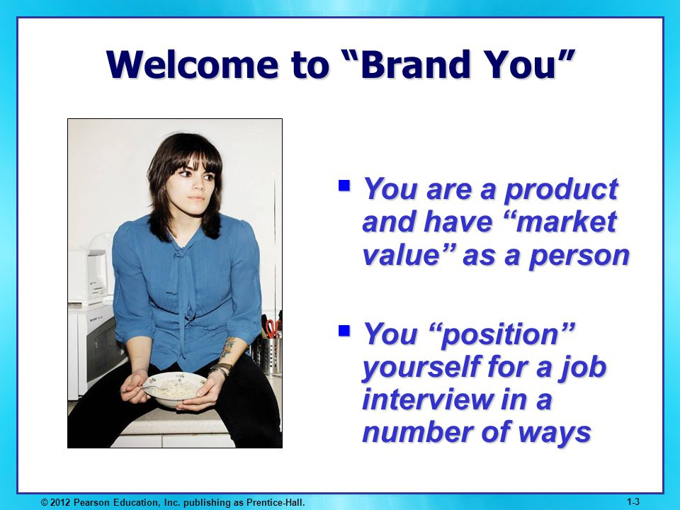 © 2012 Pearson Education, Inc. publishing as Prentice-Hall. 1-3 Welcome to Brand You You are a product and have market value as a person You are a pro