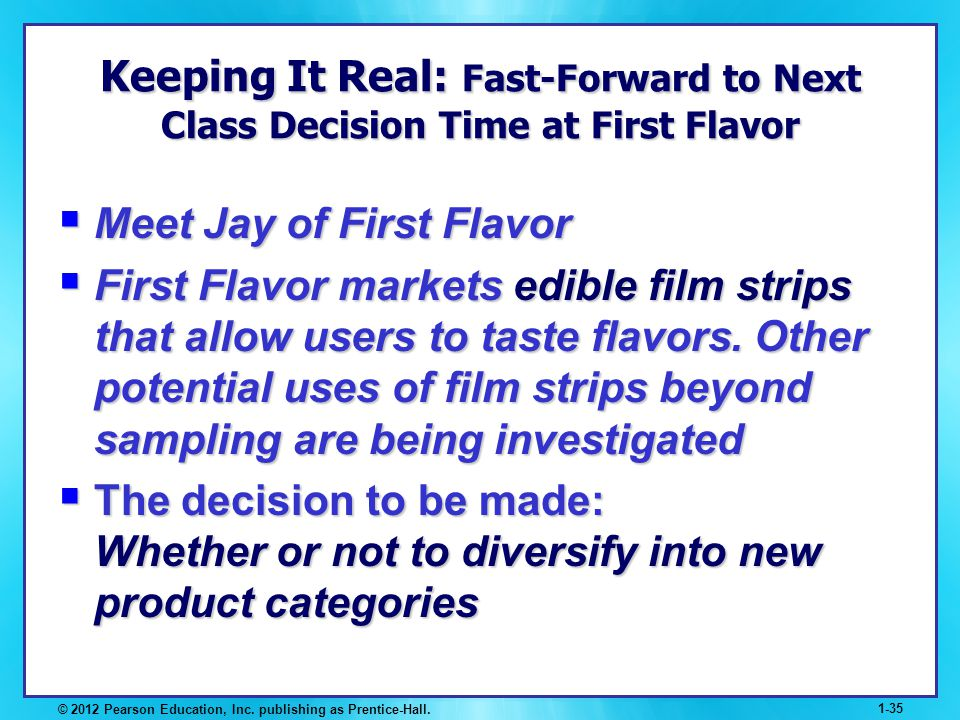 © 2012 Pearson Education, Inc. publishing as Prentice-Hall. 1-35 Keeping It Real: Fast-Forward to Next Class Decision Time at First Flavor Meet Jay of