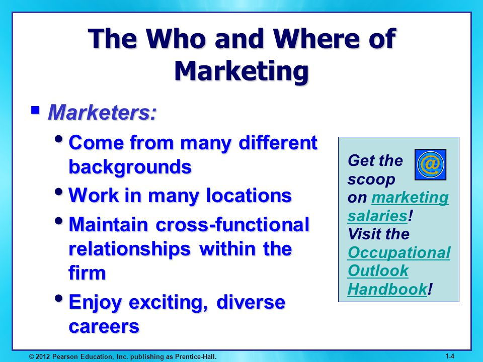 © 2012 Pearson Education, Inc. publishing as Prentice-Hall. 1-4 The Who and Where of Marketing Marketers: Marketers: Come from many different backgrou