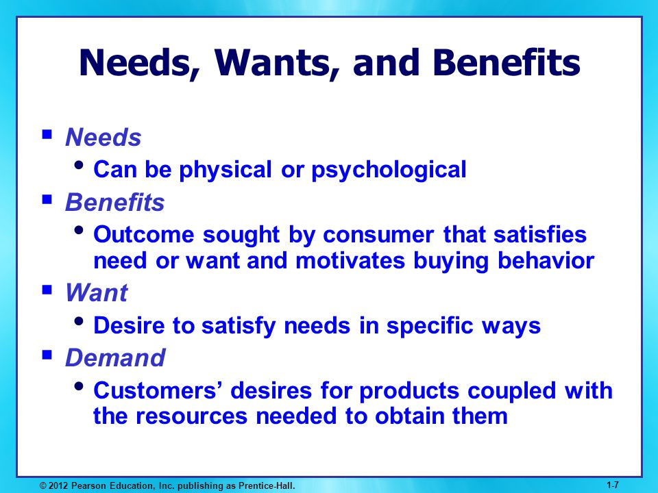 © 2012 Pearson Education, Inc. publishing as Prentice-Hall. 1-7 Needs, Wants, and Benefits Needs Can be physical or psychological Benefits Outcome sou