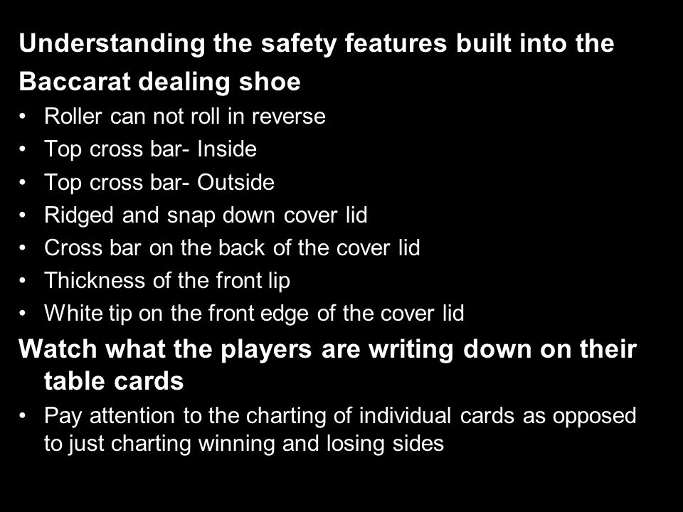 Understanding the safety features built into the Baccarat dealing shoe Roller can not roll in reverse Top cross bar- Inside Top cross bar- Outside Ridged and snap down cover lid Cross bar on the back of the cover lid Thickness of the front lip White tip on the front edge of the cover lid Watch what the players are writing down on their table cards Pay attention to the charting of individual cards as opposed to just charting winning and losing sides and totals