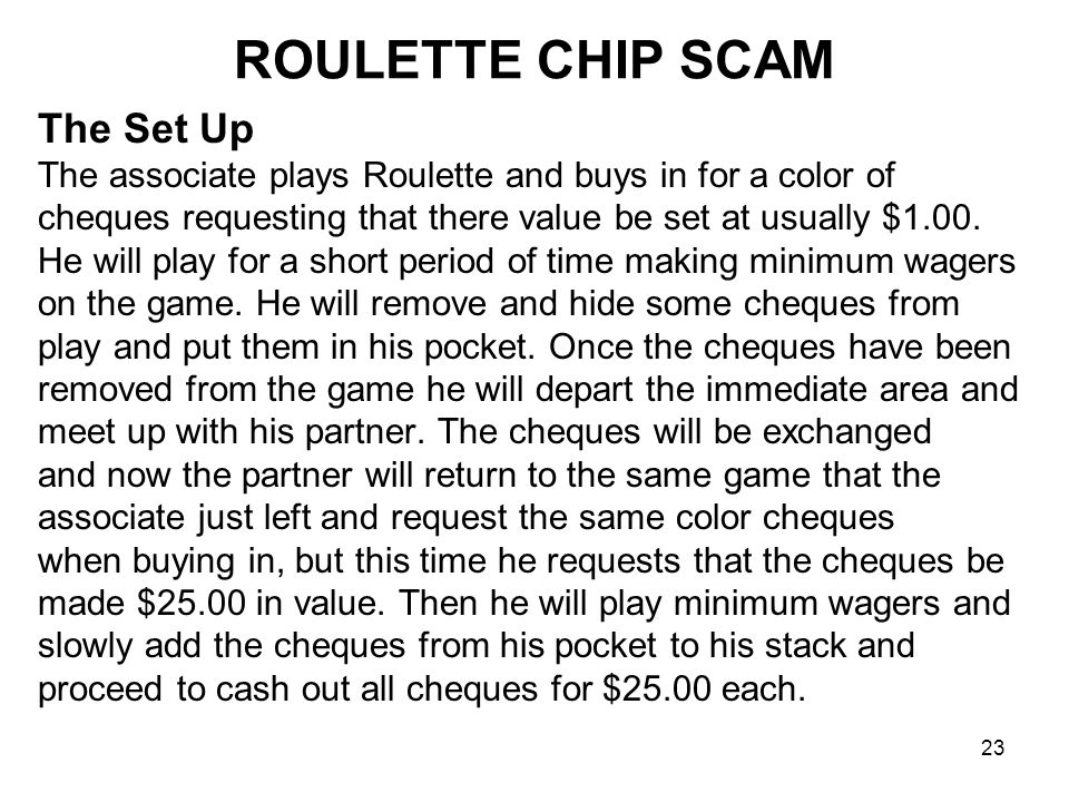 23 ROULETTE CHIP SCAM The Set Up The associate plays Roulette and buys in for a color of cheques requesting that there value be set at usually $1.00.