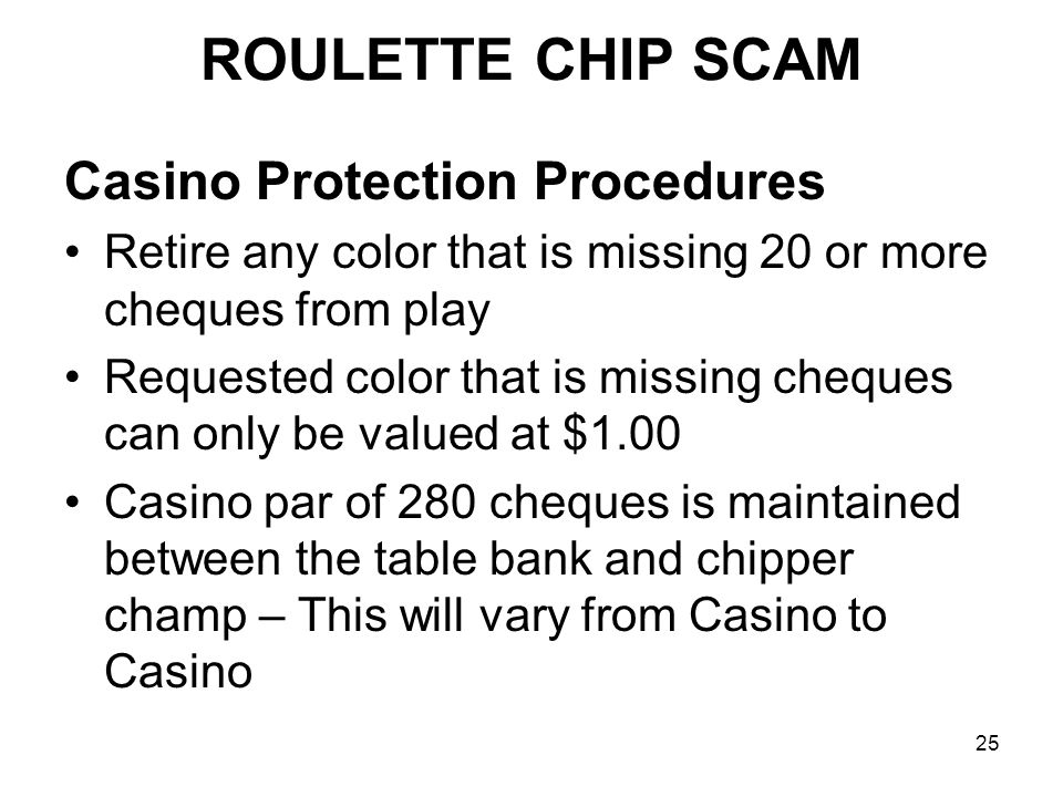 25 Casino Protection Procedures Retire any color that is missing 20 or more cheques from play Requested color that is missing cheques can only be valued at $1.00 Casino par of 280 cheques is maintained between the table bank and chipper champ – This will vary from Casino to Casino ROULETTE CHIP SCAM