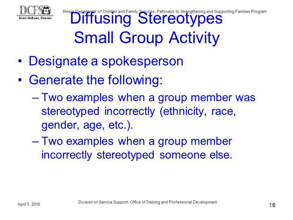 Illinois Department of Children and Family Services, Pathways to Strengthening and Supporting Families Program Diffusing Stereotypes Small Group Activity Designate a spokesperson Generate the following: –Two examples when a group member was stereotyped incorrectly (ethnicity, race, gender, age, etc.).