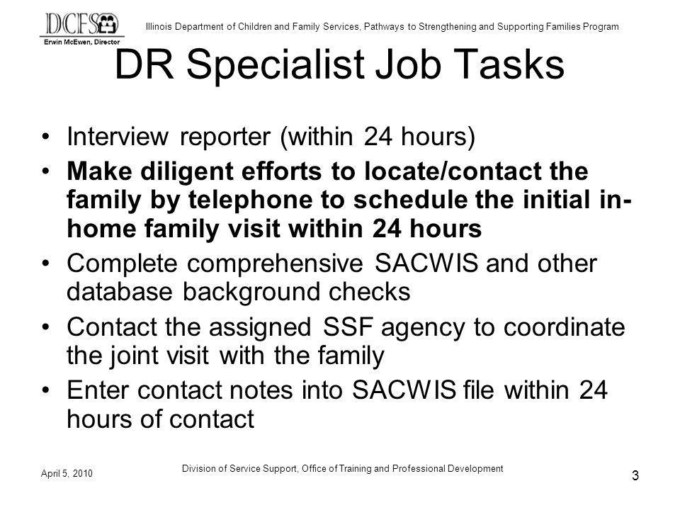 Illinois Department of Children and Family Services, Pathways to Strengthening and Supporting Families Program DR Specialist Job Tasks Interview reporter (within 24 hours) Make diligent efforts to locate/contact the family by telephone to schedule the initial in- home family visit within 24 hours Complete comprehensive SACWIS and other database background checks Contact the assigned SSF agency to coordinate the joint visit with the family Enter contact notes into SACWIS file within 24 hours of contact April 5, 2010 3 Division of Service Support, Office of Training and Professional Development