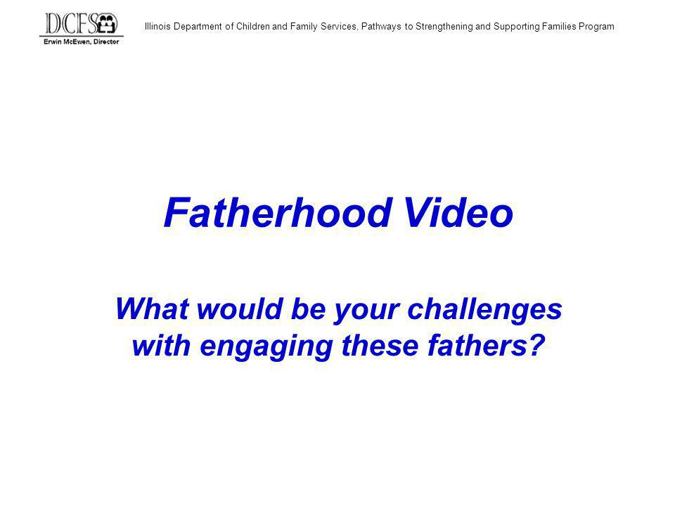 Illinois Department of Children and Family Services, Pathways to Strengthening and Supporting Families Program Fatherhood Video What would be your challenges with engaging these fathers?