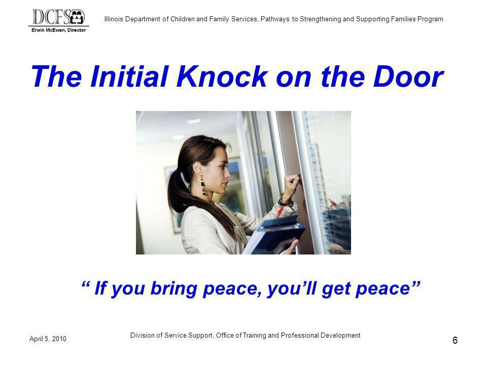 Illinois Department of Children and Family Services, Pathways to Strengthening and Supporting Families Program The Initial Knock on the Door If you bring peace, youll get peace April 5, 2010 6 Division of Service Support, Office of Training and Professional Development