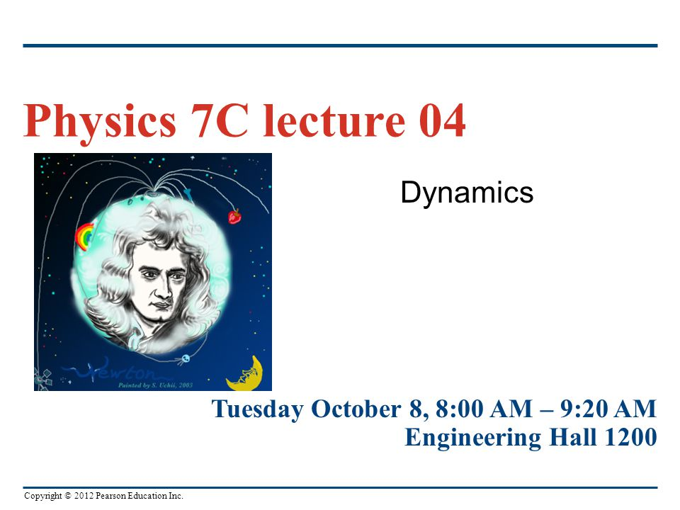 Copyright © 2012 Pearson Education Inc. Dynamics Physics 7C lecture 04 Tuesday October 8, 8:00 AM – 9:20 AM Engineering Hall 1200