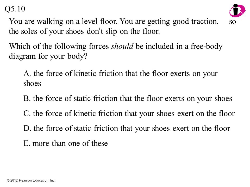 © 2012 Pearson Education, Inc. Q5.10 You are walking on a level floor. You are getting good traction, so the soles of your shoes don t slip on the flo