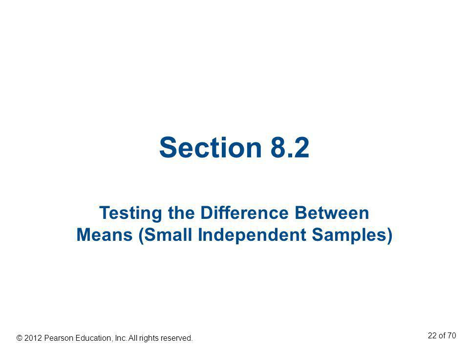 Section 8.2 Testing the Difference Between Means (Small Independent Samples) © 2012 Pearson Education, Inc. All rights reserved. 22 of 70