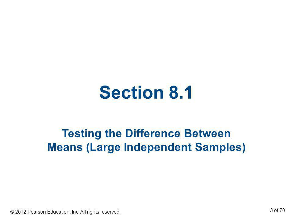 Section 8.1 Testing the Difference Between Means (Large Independent Samples) © 2012 Pearson Education, Inc. All rights reserved. 3 of 70