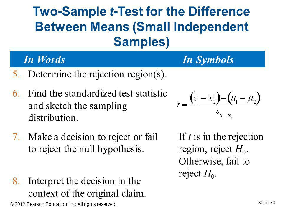 Two-Sample t-Test for the Difference Between Means (Small Independent Samples) 5.Determine the rejection region(s). 6.Find the standardized test stati