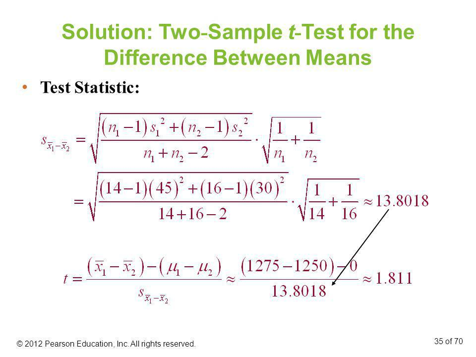 Solution: Two - Sample t - Test for the Difference Between Means © 2012 Pearson Education, Inc. All rights reserved. 35 of 70 Test Statistic: