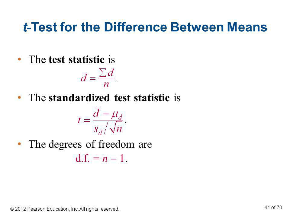 t - Test for the Difference Between Means The test statistic is The standardized test statistic is The degrees of freedom are d.f. = n – 1. © 2012 Pea