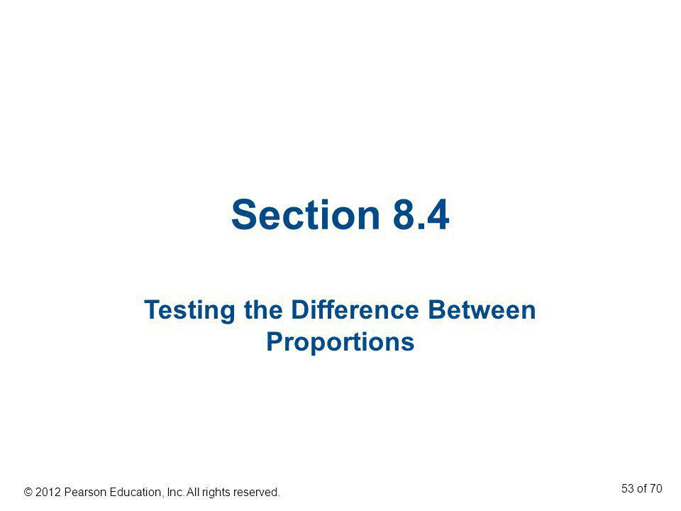 Section 8.4 Testing the Difference Between Proportions © 2012 Pearson Education, Inc. All rights reserved. 53 of 70