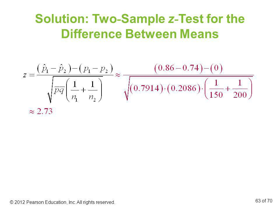 Solution: Two - Sample z - Test for the Difference Between Means © 2012 Pearson Education, Inc. All rights reserved. 63 of 70