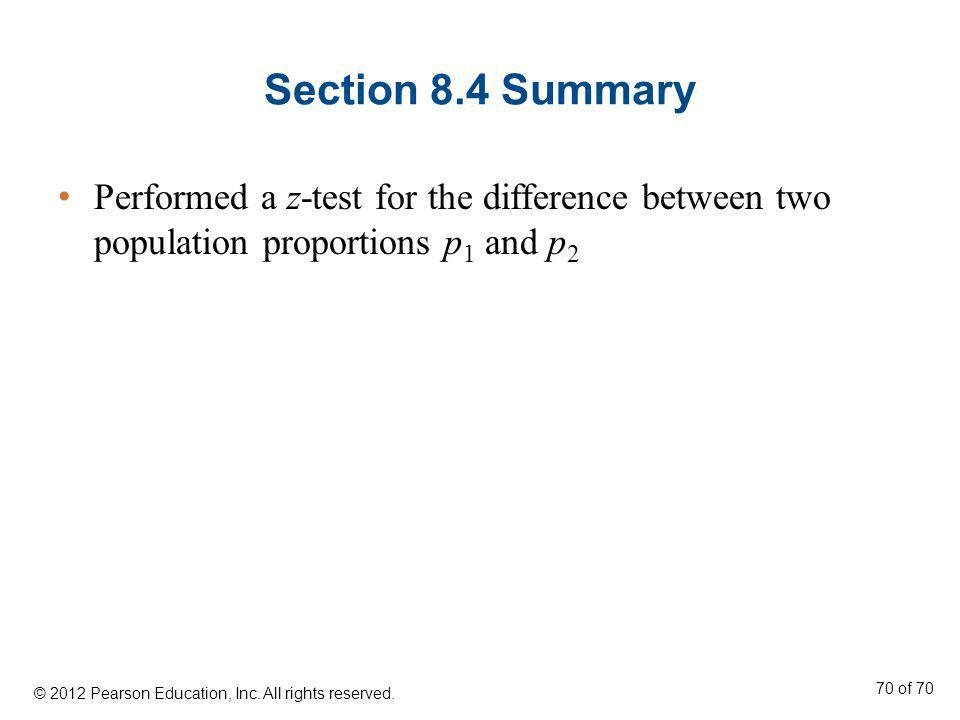 Section 8.4 Summary Performed a z-test for the difference between two population proportions p 1 and p 2 © 2012 Pearson Education, Inc. All rights res