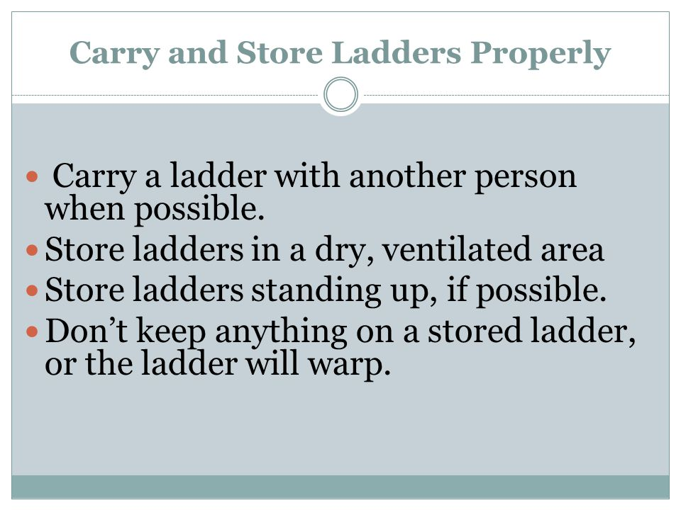 Carry and Store Ladders Properly Carry a ladder with another person when possible. Store ladders in a dry, ventilated area Store ladders standing up,