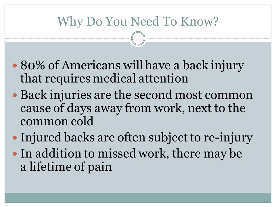 Why Do You Need To Know? 80% of Americans will have a back injury that requires medical attention Back injuries are the second most common cause of da