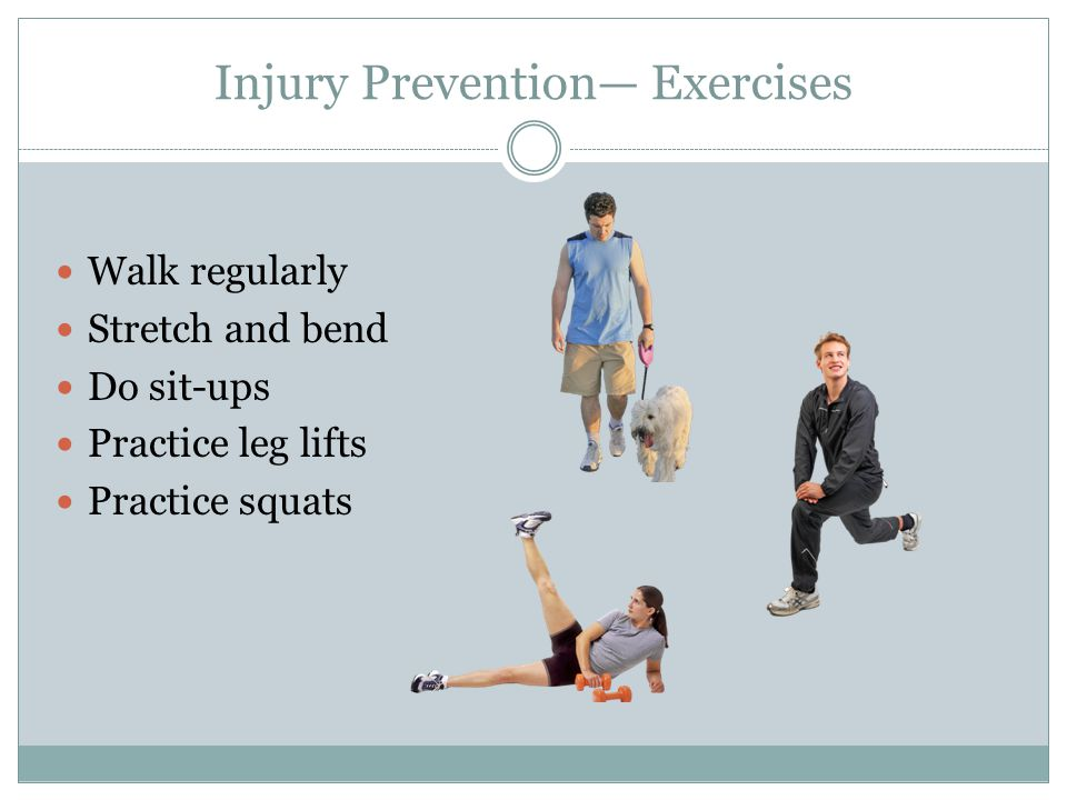 Injury Prevention Exercises Walk regularly Stretch and bend Do sit-ups Practice leg lifts Practice squats