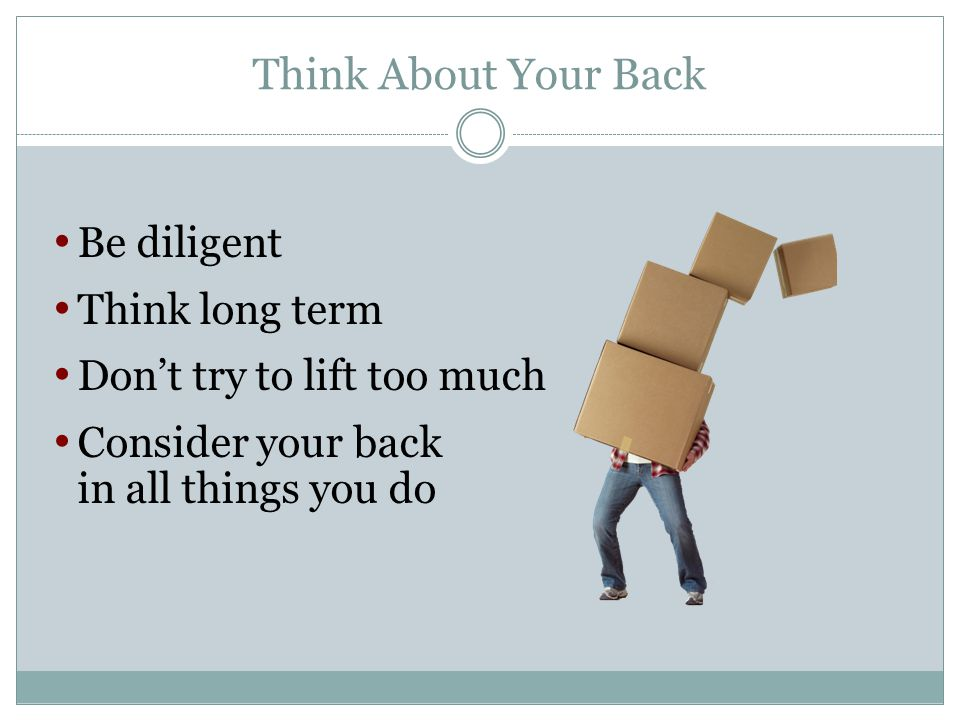 Think About Your Back Be diligent Think long term Dont try to lift too much Consider your back in all things you do