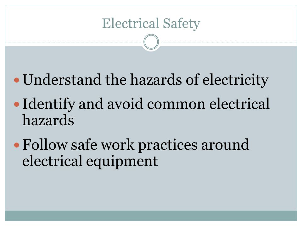 Electrical Safety Understand the hazards of electricity Identify and avoid common electrical hazards Follow safe work practices around electrical equi