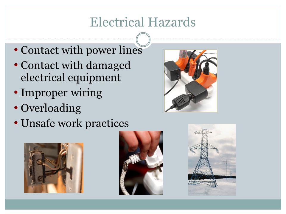 Electrical Hazards Contact with power lines Contact with damaged electrical equipment Improper wiring Overloading Unsafe work practices