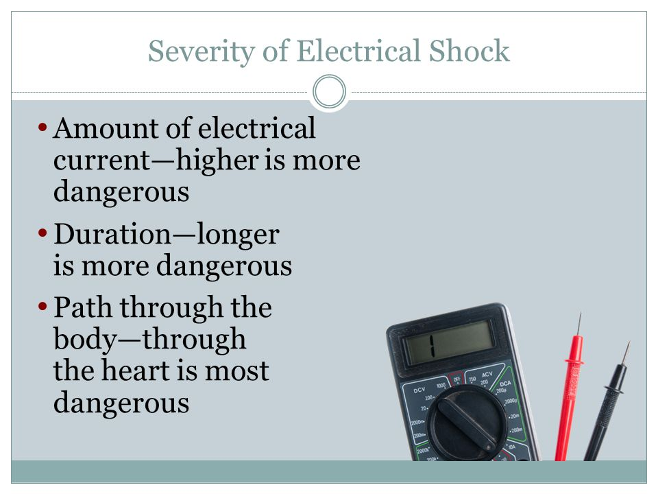 Severity of Electrical Shock Amount of electrical currenthigher is more dangerous Durationlonger is more dangerous Path through the bodythrough the he