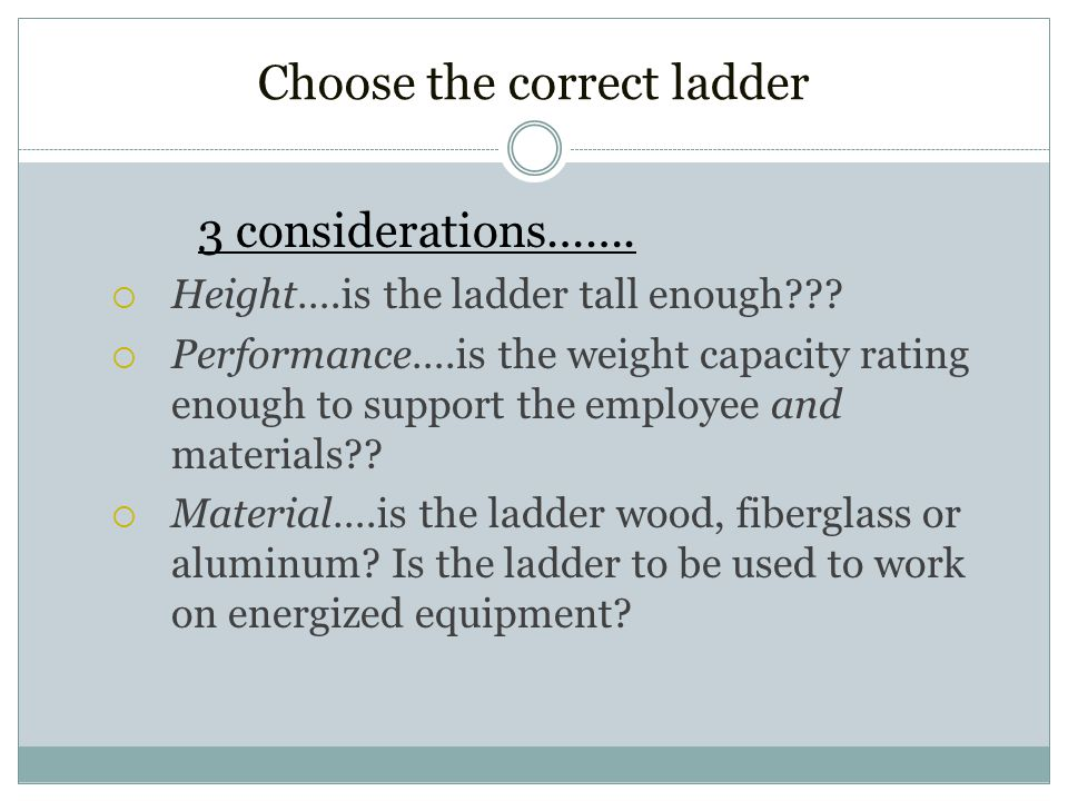 Select the Right Ladder for the Job Use a ladder, not a chair or box, to reach heights.