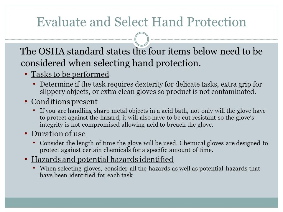 Evaluate and Select Hand Protection The OSHA standard states the four items below need to be considered when selecting hand protection. Tasks to be pe