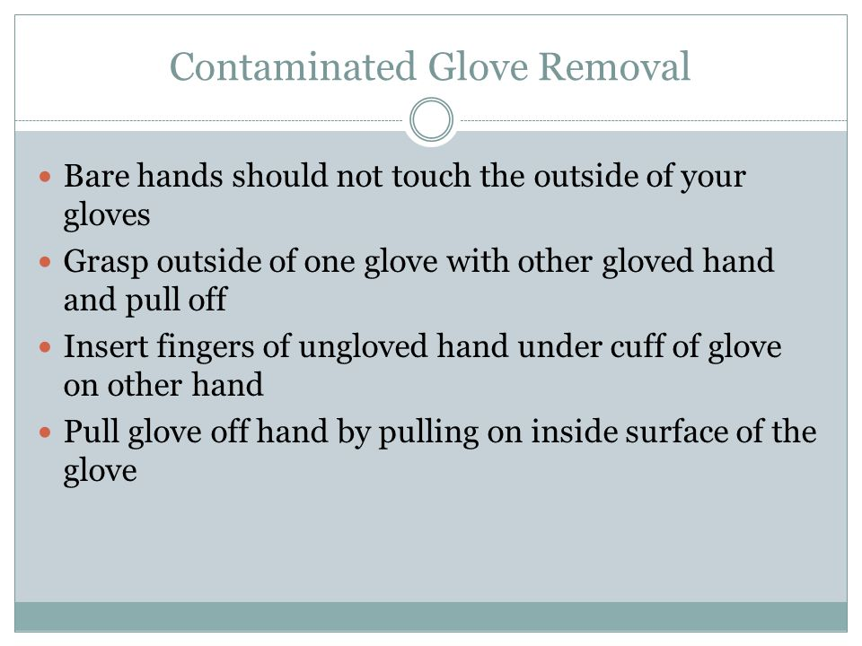 Contaminated Glove Removal Bare hands should not touch the outside of your gloves Grasp outside of one glove with other gloved hand and pull off Inser