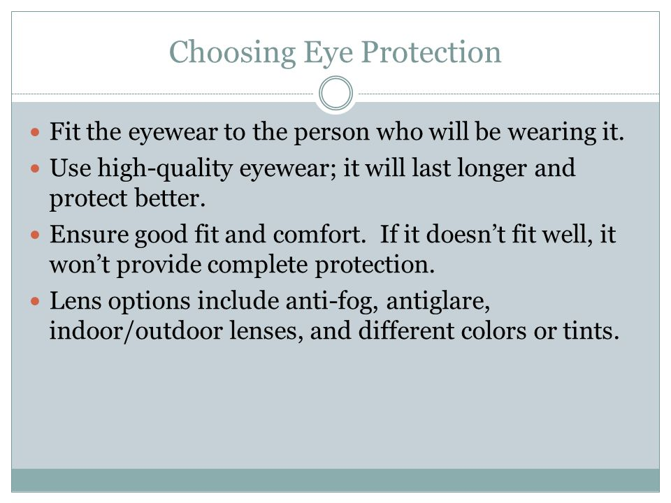 Choosing Eye Protection Fit the eyewear to the person who will be wearing it. Use high-quality eyewear; it will last longer and protect better. Ensure