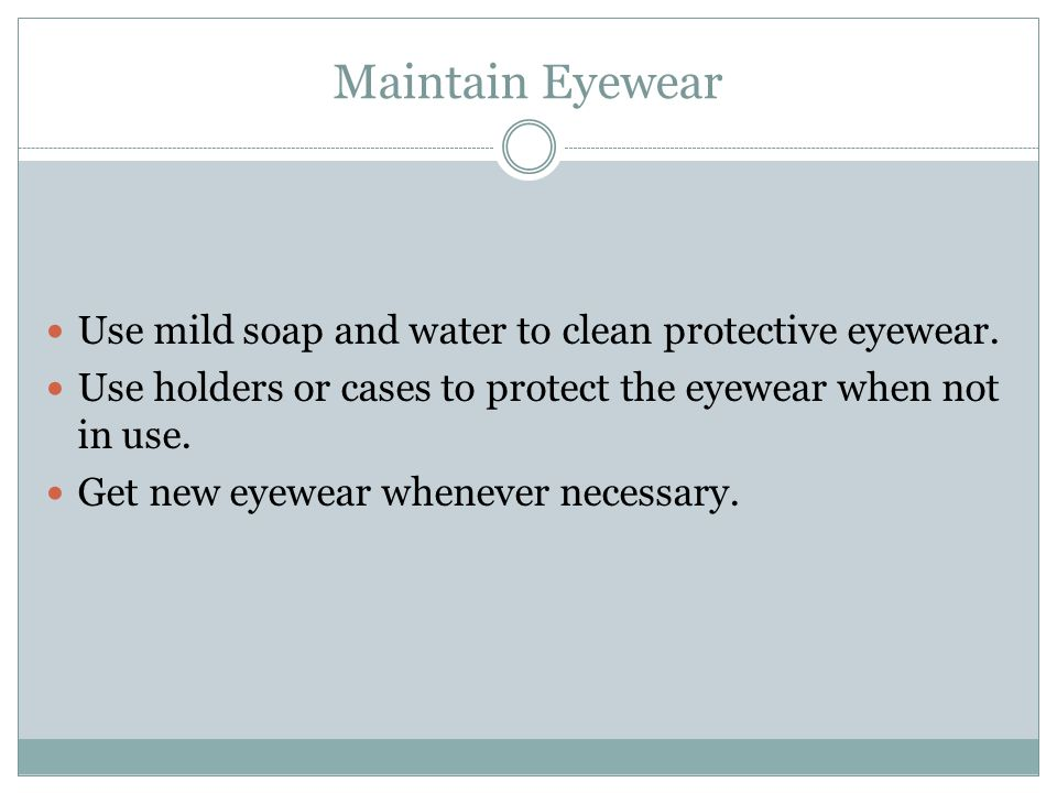Maintain Eyewear Use mild soap and water to clean protective eyewear. Use holders or cases to protect the eyewear when not in use. Get new eyewear whe