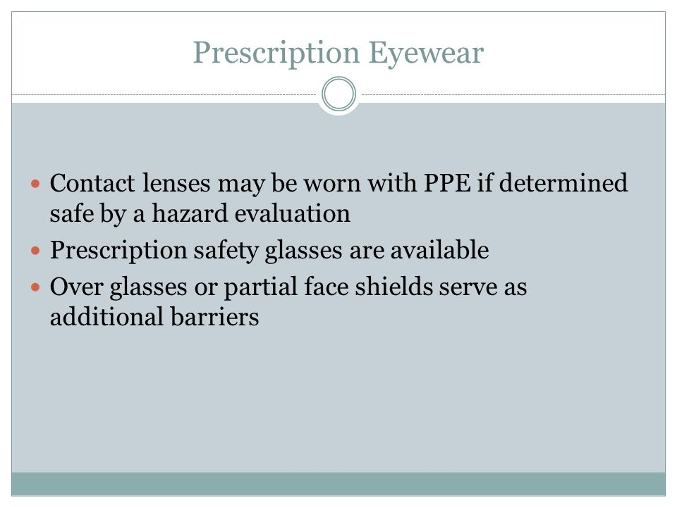 Prescription Eyewear Contact lenses may be worn with PPE if determined safe by a hazard evaluation Prescription safety glasses are available Over glas