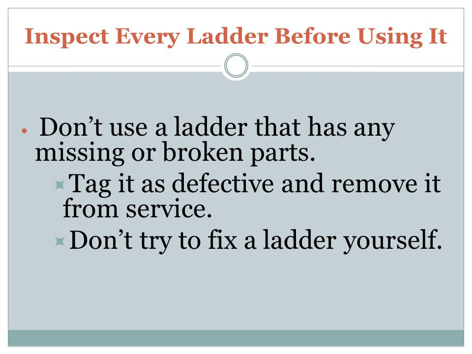 Inspect Every Ladder Before Using It Dont use a ladder that has any missing or broken parts. Tag it as defective and remove it from service. Dont try