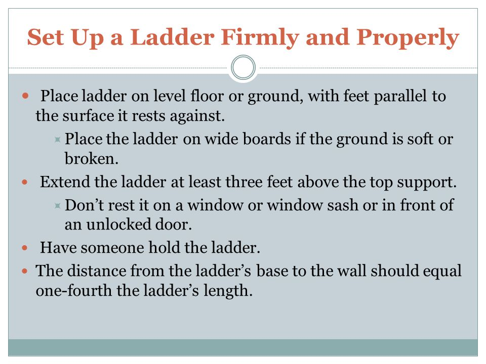 Carry and Store Ladders Properly Carry a ladder with another person when possible.