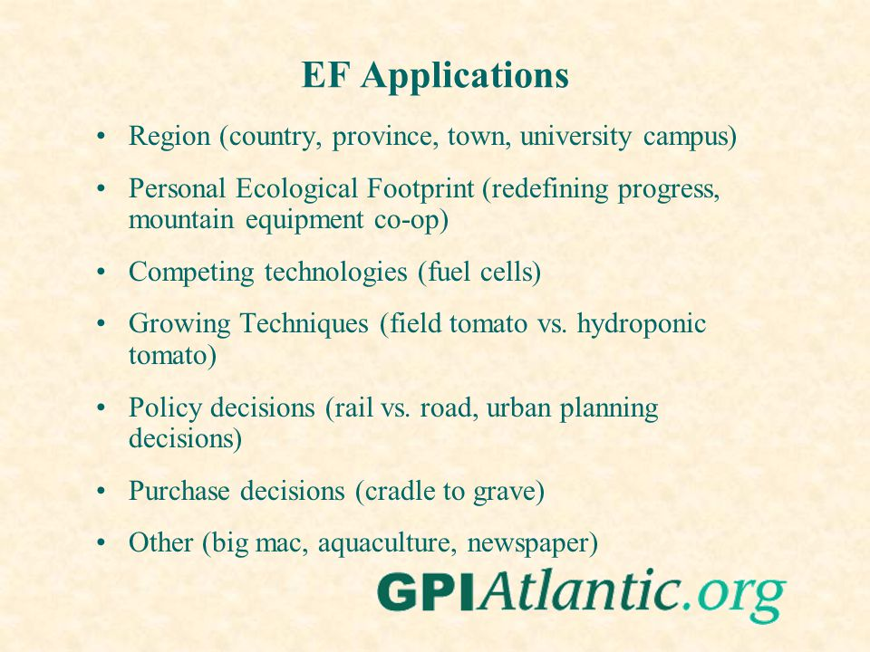 EF Applications Region (country, province, town, university campus) Personal Ecological Footprint (redefining progress, mountain equipment co-op) Competing technologies (fuel cells) Growing Techniques (field tomato vs.