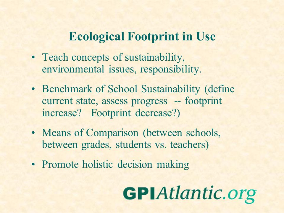 Ecological Footprint in Use Teach concepts of sustainability, environmental issues, responsibility. Benchmark of School Sustainability (define current
