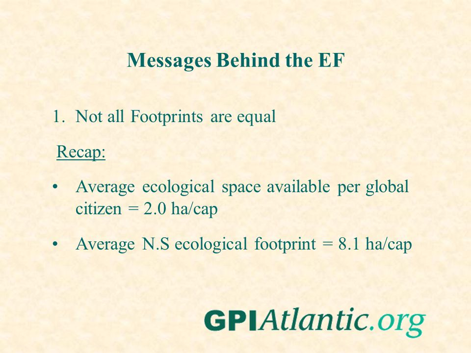 Messages Behind the EF 1.Not all Footprints are equal Recap: Average ecological space available per global citizen = 2.0 ha/cap Average N.S ecological footprint = 8.1 ha/cap