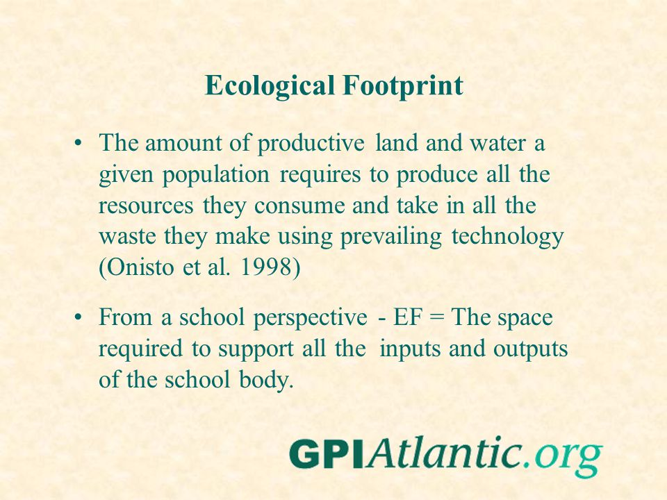 Ecological Footprint The amount of productive land and water a given population requires to produce all the resources they consume and take in all the waste they make using prevailing technology (Onisto et al.