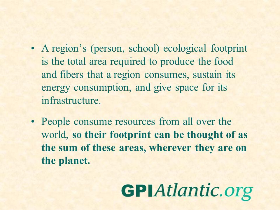 A regions (person, school) ecological footprint is the total area required to produce the food and fibers that a region consumes, sustain its energy c
