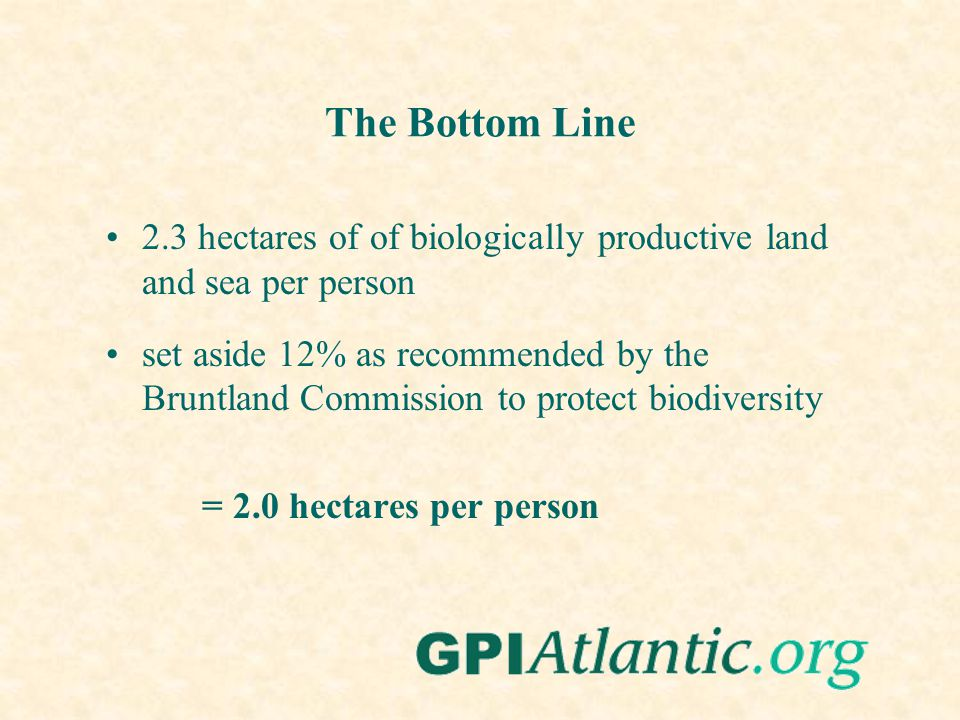 The Bottom Line 2.3 hectares of of biologically productive land and sea per person set aside 12% as recommended by the Bruntland Commission to protect biodiversity = 2.0 hectares per person