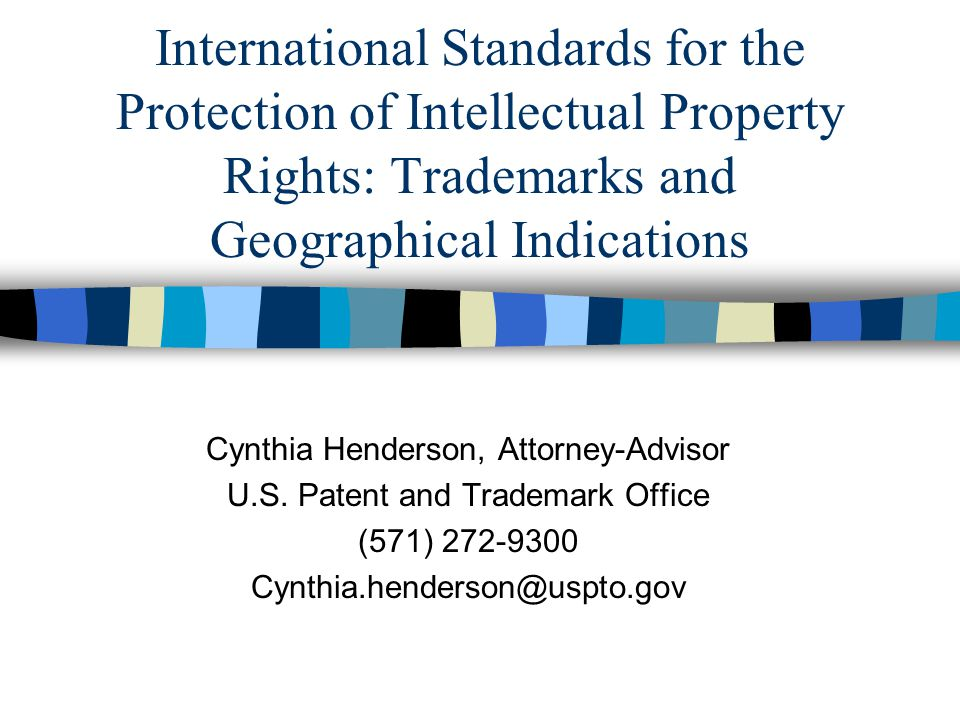 International Standards for the Protection of Intellectual Property Rights: Trademarks and Geographical Indications Cynthia Henderson, Attorney-Advisor U.S.