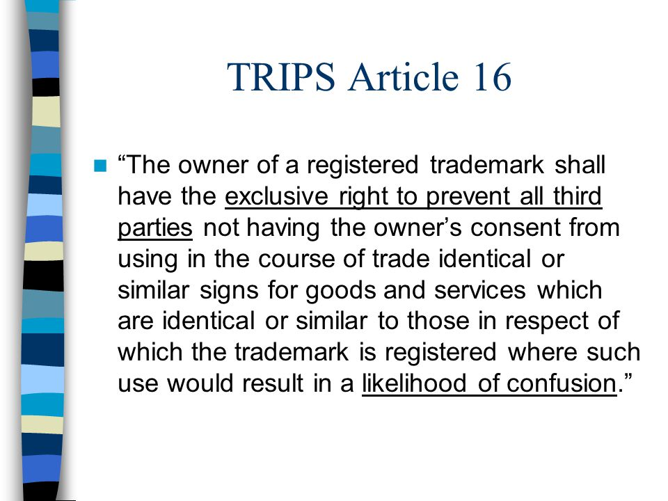 TRIPS Article 16 The owner of a registered trademark shall have the exclusive right to prevent all third parties not having the owners consent from using in the course of trade identical or similar signs for goods and services which are identical or similar to those in respect of which the trademark is registered where such use would result in a likelihood of confusion.