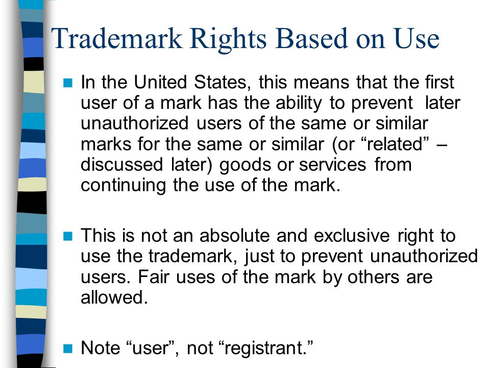 Trademark Rights Based on Use In the United States, this means that the first user of a mark has the ability to prevent later unauthorized users of the same or similar marks for the same or similar (or related – discussed later) goods or services from continuing the use of the mark.