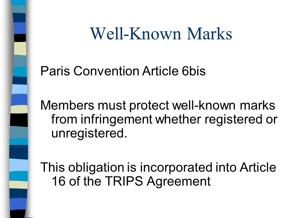 Well-Known Marks Paris Convention Article 6bis Members must protect well-known marks from infringement whether registered or unregistered.