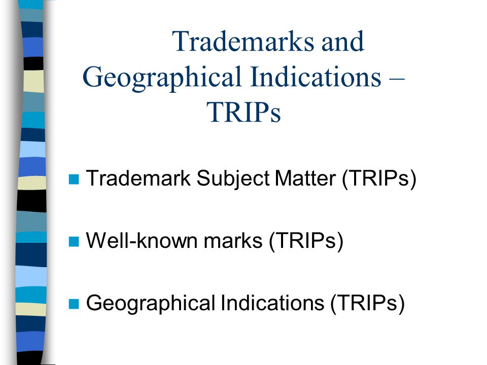 Trademarks and Geographical Indications – TRIPs Trademark Subject Matter (TRIPs) Well-known marks (TRIPs) Geographical Indications (TRIPs)