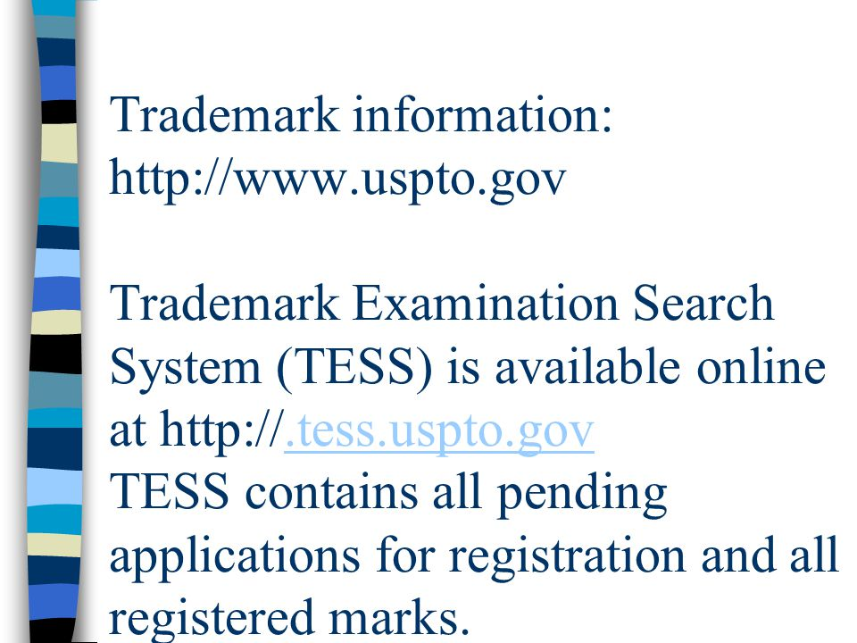 Trademark information: http://www.uspto.gov Trademark Examination Search System (TESS) is available online at http://.tess.uspto.gov TESS contains all pending applications for registration and all registered marks..tess.uspto.gov