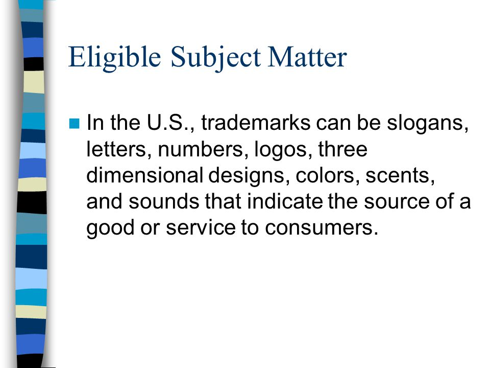 Eligible Subject Matter In the U.S., trademarks can be slogans, letters, numbers, logos, three dimensional designs, colors, scents, and sounds that indicate the source of a good or service to consumers.