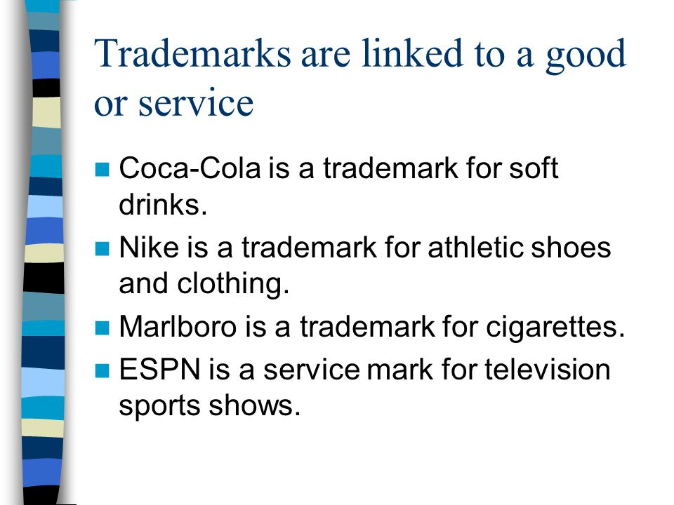 Trademarks are linked to a good or service Coca-Cola is a trademark for soft drinks.